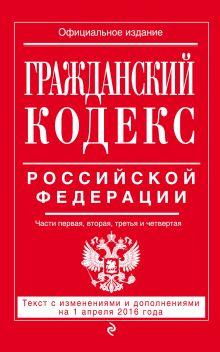 Обложка Гражданский кодекс Российской Федерации. Части первая, вторая, третья и четвертая : текст с изм. и доп. на 1 апреля 2016 г.