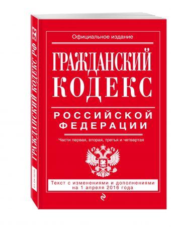Гражданский кодекс Российской Федерации. Части первая, вторая, третья и четвертая : текст с изм. и доп. на 1 апреля 2016 г.