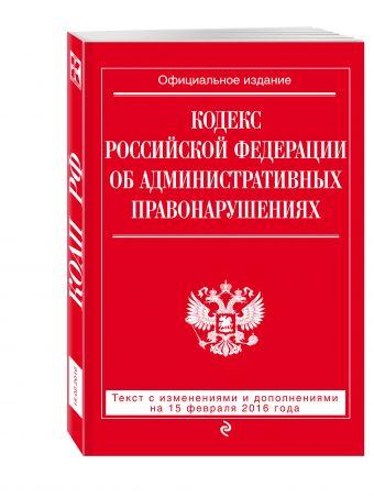 Кодекс Российской Федерации об административных правонарушениях : текст с изм. и доп. на 25 февраля 2016 г.