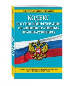 - Кодекс Российской Федерации об административных правонарушениях : текст с изм. и доп. на 25 февраля 2016 г. обложка книги