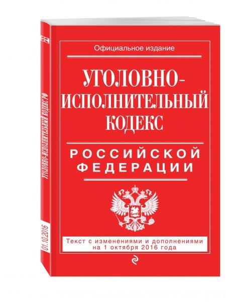 Уголовно-исполнительный кодекс Российской Федерации : текст с изм. и доп. на 1 октября 2016 г.