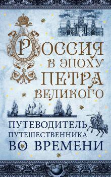 Обложка Россия в эпоху Петра Великого. Путеводитель путешественника во времени