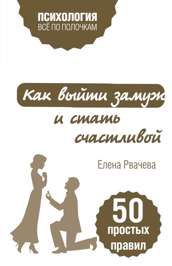 Как выйти замуж и стать счастливой. 50 простых правил. Автор : Рвачева Елена