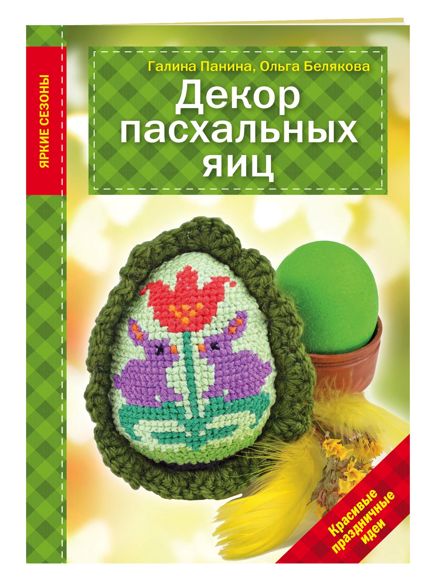 Панина Г.П., Белякова О.В. Декор Пасхальных яиц. Красивые праздничные идеи