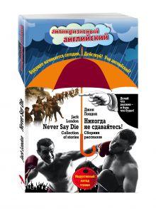 Лондон Д. - Никогда не сдавайтесь! Сборник рассказов = Never Say Die! Collection of stories: Индуктивный метод чтения обложка книги