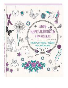 Жанна дэ Ардуан, Виолет Б - Моя беременность в раскрасках. Альбом, который я подарю тебе, мой малыш (переплет) обложка книги