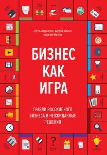 Абдульманов С.; Кибкало Д.; Борисов Д. - Бизнес как игра. Грабли российского бизнеса и неожиданные решения обложка книги