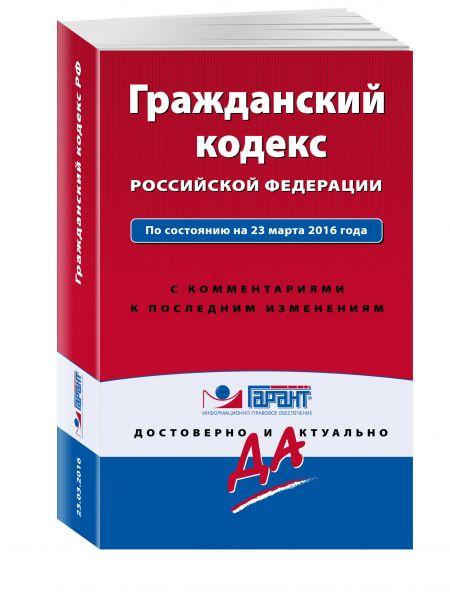 Гражданский кодекс РФ. По состоянию на 23 марта 2016 года. С комментариями к последним изменениям
