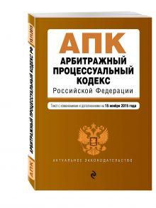 - Арбитражный процессуальный кодекс Российской Федерации : текст с изм. и доп. на 15 ноября 2015 г. обложка книги