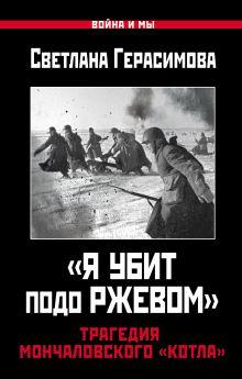 Герасимова С.А. - «Я убит подо Ржевом». Трагедия Мончаловского «котла» обложка книги