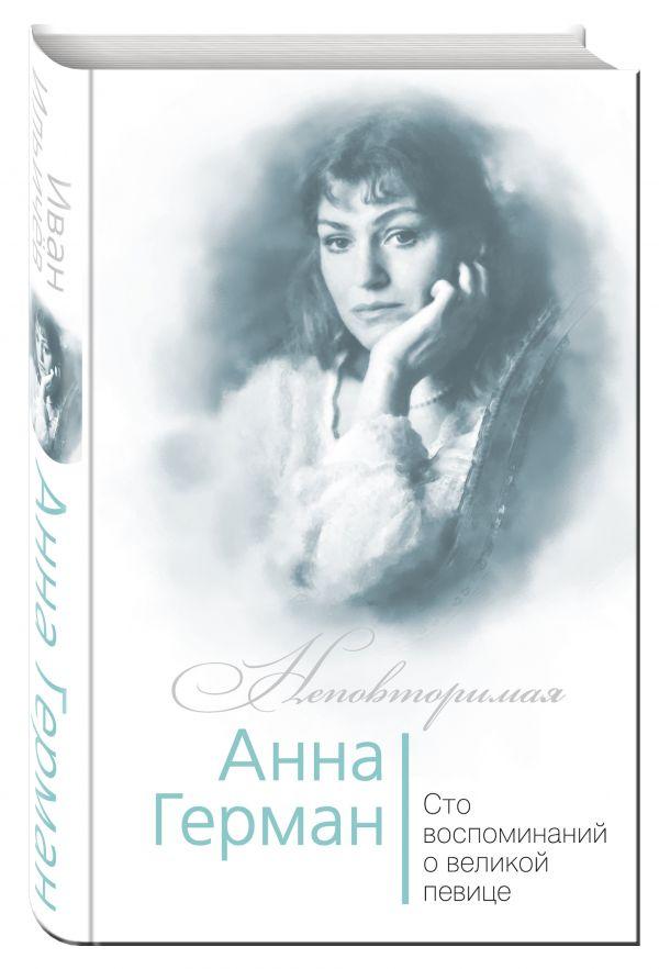 Анна Герман. Сто воспоминаний о великой певице Ильичев И.М.