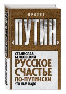 Белковский С.А. - Русское счастье по-путински. Что нам надо обложка книги