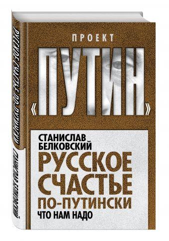 Русское счастье по-путински. Что нам надо Белковский С.А.