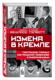 Бешлосс М., Тэлботт С. - Измена в Кремле: Протоколы тайных соглашений Горбачева с американцами обложка книги