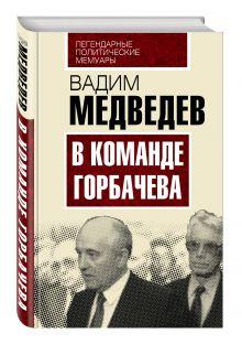 Медведев В.А. - В команде Горбачева обложка книги