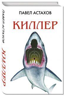 Астахов П.А. - Киллер обложка книги