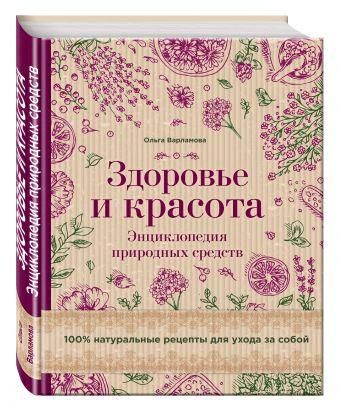 Здоровье и красота. Энциклопедия природных средств. 100% натуральные рецепты для ухода за собой (суперобложка)