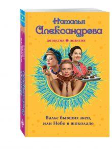 Александрова Н.Н. - Вальс бывших жен, или Небо в шоколаде обложка книги