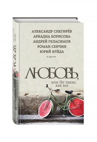 Любовь, или Не такие, как все Буйда Ю., Сенчин Р., Борисова А. и др.