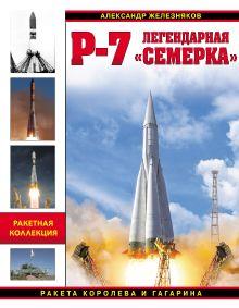 Железняков А.Б. - Р-7. Легендарная «семерка». Ракета Королева и Гагарина обложка книги