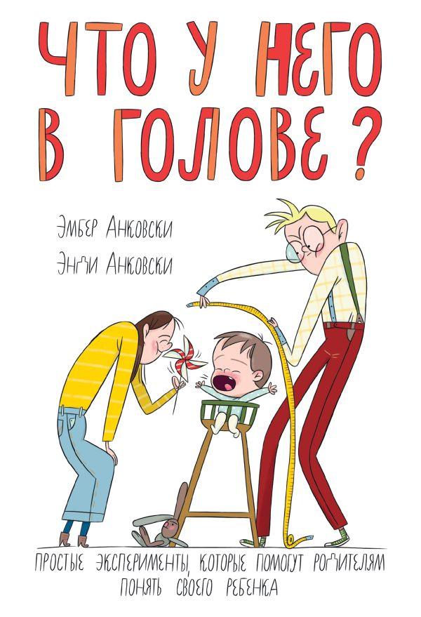 Что у него в голове? Простые эксперименты, которые помогут родителям понять их ребенка Анковски Э.; Анковски Э.