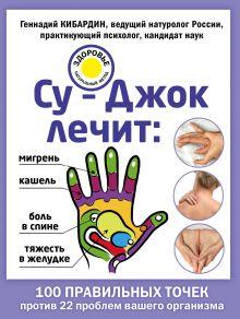 Обложка Су-Джок лечит: боль в спине, мигрень, кашель, тяжесть в желудке Кибардин Г.М.