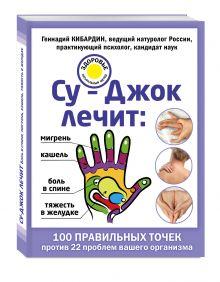 Кибардин Г.М. - Су-Джок лечит: боль в спине, мигрень, кашель, тяжесть в желудке обложка книги