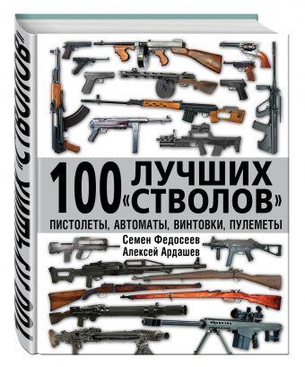 100 лучших «стволов» – пистолеты, автоматы, винтовки, пулеметы Федосеев С.Л., Ардашев А.Н.