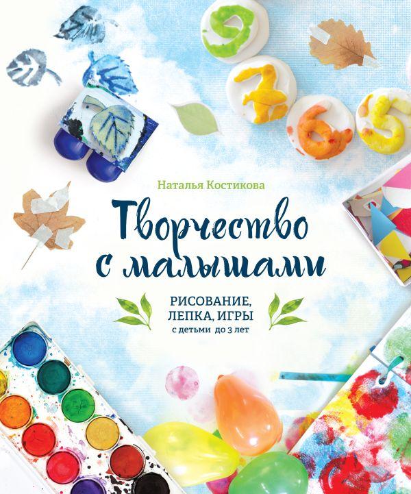 Творчество с малышами. Рисование, лепка, игры с детьми до 3 лет Костикова Н.