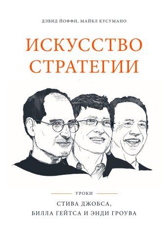 Искусство стратегии. Уроки Билла Гейтса, Энди Гроува и Стива Джобса Йоффи Д.; Кусумано М.