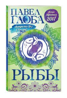 Глоба П.П. - Рыбы. Астрологический прогноз на 2017 год обложка книги