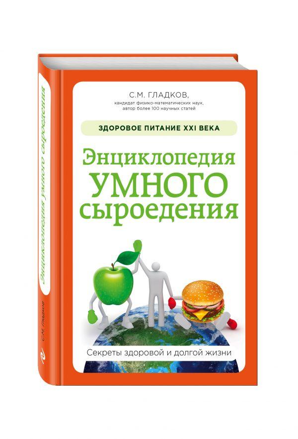 Энциклопедия умного сыроедения: Здоровое питание XXI века (новое оформление) Гладков С.М.