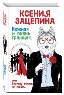 Зацепина К. - Нежная и очень грешная, или Сколько волка ни люби обложка книги