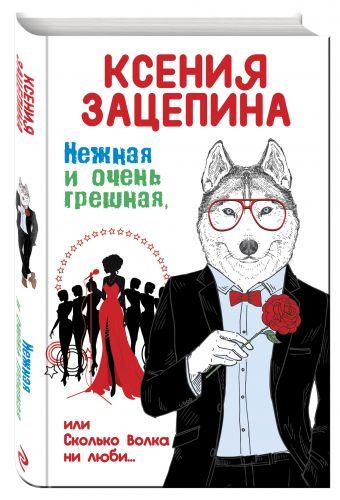 Нежная и очень грешная, или Сколько волка ни люби Зацепина К.