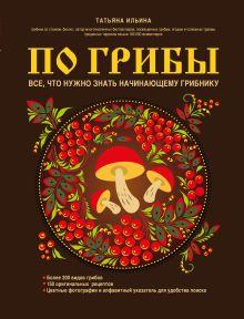 Обложка По грибы. Все, что нужно знать начинающему грибнику (Ремонт крышек) Ильина Т.А.