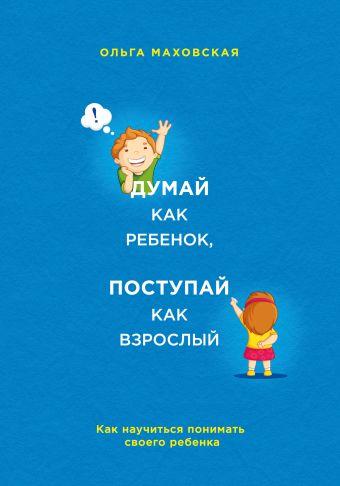 Думай как ребенок, поступай как взрослый. Как научиться понимать своего ребенка Маховская О.