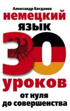 Немецкий язык. 30 уроков. От нуля до совершенствования Богданов А.В.