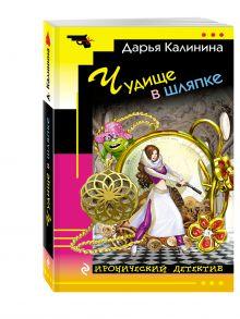 Калинина Д.А. - Чудище в шляпке обложка книги