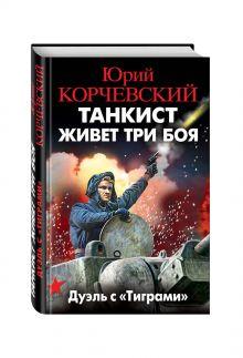 Корчевский Ю.Г. - Танкист живет три боя. Дуэль с «Тиграми» обложка книги