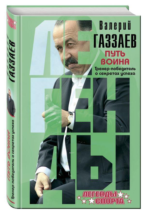 Путь воина. Тренер-победитель о секретах успеха Газзаев В.Г.