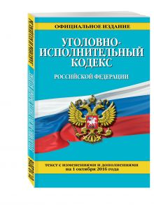 - Уголовно-исполнительный кодекс Российской Федерации : текст с изм. и доп. на 1 октября 2016 г. обложка книги