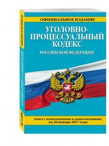 Уголовно-процессуальный кодекс Российской Федерации : текст с изм. и доп. на 20 января 2017 г.