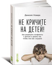 Новара Д. - Не кричите на детей! Как разрешать конфликты с детьми и делать так, чтобы они вас слушали обложка книги
