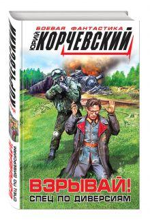Корчевский Ю.Г. - Взрывай! Спец по диверсиям обложка книги