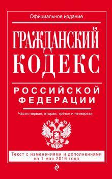 Обложка Гражданский кодекс Российской Федерации. Части первая, вторая, третья и четвертая : текст с изм. и доп. на 1 мая 2016 г.