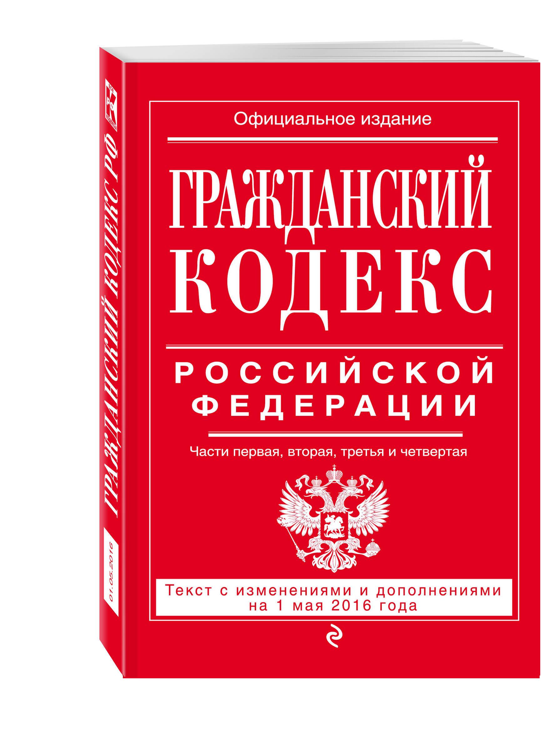 Гражданский кодекс Российской Федерации. Части первая, вторая, третья и четвертая : текст с изм. и доп. на 1 мая 2016 г.