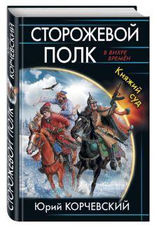 Корчевский Ю.Г. - Сторожевой полк. Княжий суд обложка книги