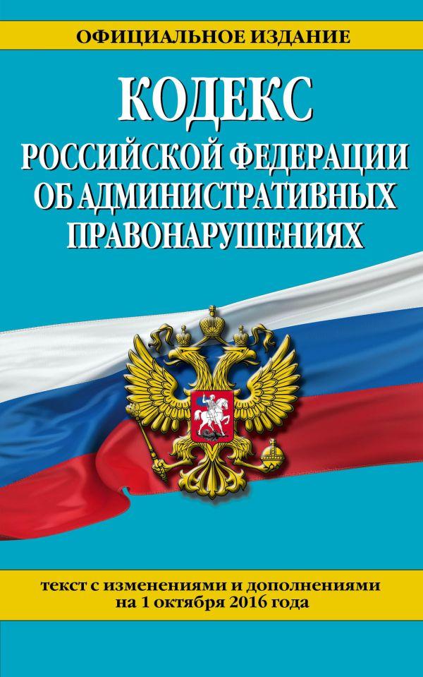 Кодекс Российской Федерации об административных правонарушениях : текст с изм. и доп. на 1 октября 2016 г.