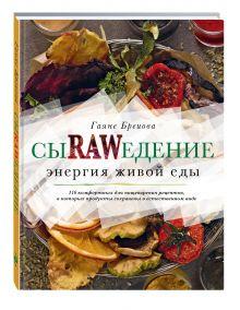 Гаяне Бреиова - Сыроедение. Энергия живой еды. 116 комфортных рецептов, в которых продукты сохранены в естественном виде обложка книги