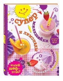 - Супер милкшейки и лимонады. Заряжайся бодростью и витаминами! обложка книги
